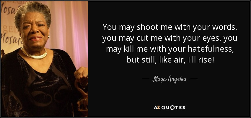 You may shoot me with your words, you may cut me with your eyes, you may kill me with your hatefulness, but still, like air, I'll rise! - Maya Angelou