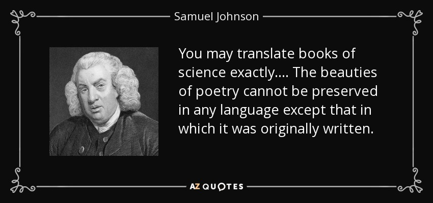 You may translate books of science exactly. ... The beauties of poetry cannot be preserved in any language except that in which it was originally written. - Samuel Johnson