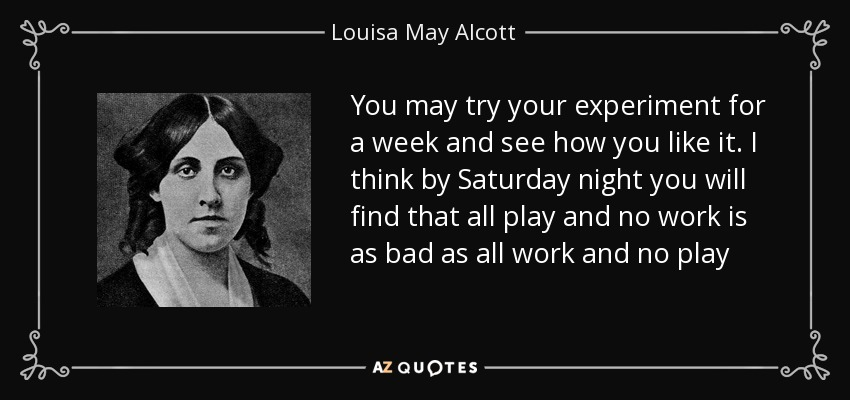 You may try your experiment for a week and see how you like it. I think by Saturday night you will find that all play and no work is as bad as all work and no play - Louisa May Alcott
