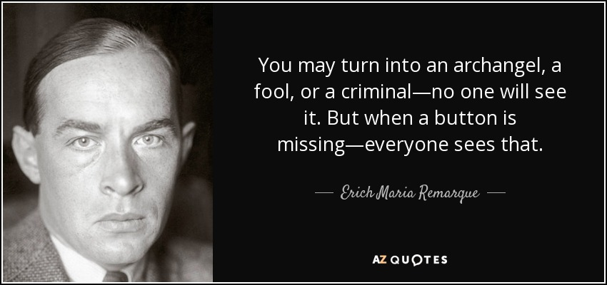 You may turn into an archangel, a fool, or a criminal—no one will see it. But when a button is missing—everyone sees that. - Erich Maria Remarque