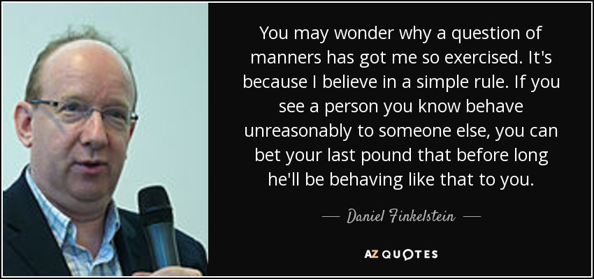 You may wonder why a question of manners has got me so exercised. It's because I believe in a simple rule. If you see a person you know behave unreasonably to someone else, you can bet your last pound that before long he'll be behaving like that to you. - Daniel Finkelstein