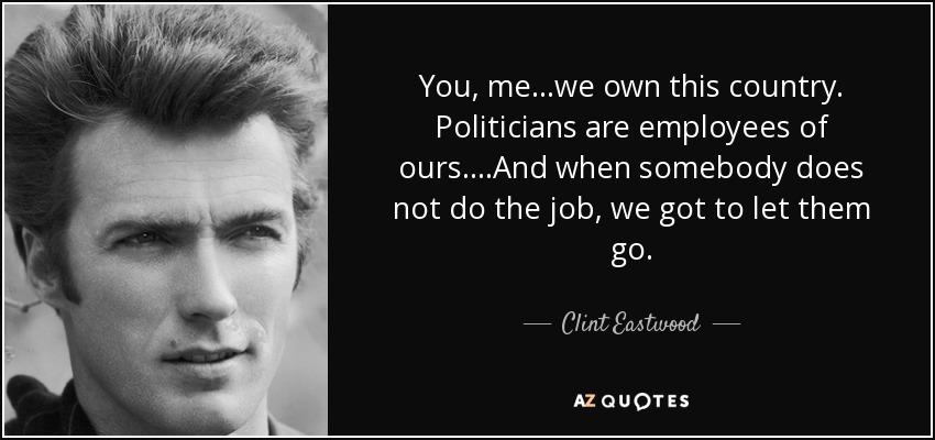 You, me...we own this country. Politicians are employees of ours....And when somebody does not do the job, we got to let them go. - Clint Eastwood