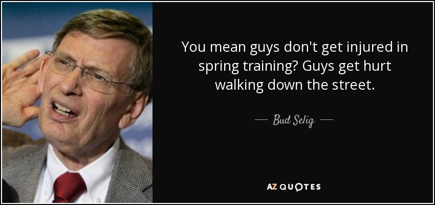 You mean guys don't get injured in spring training? Guys get hurt walking down the street. - Bud Selig