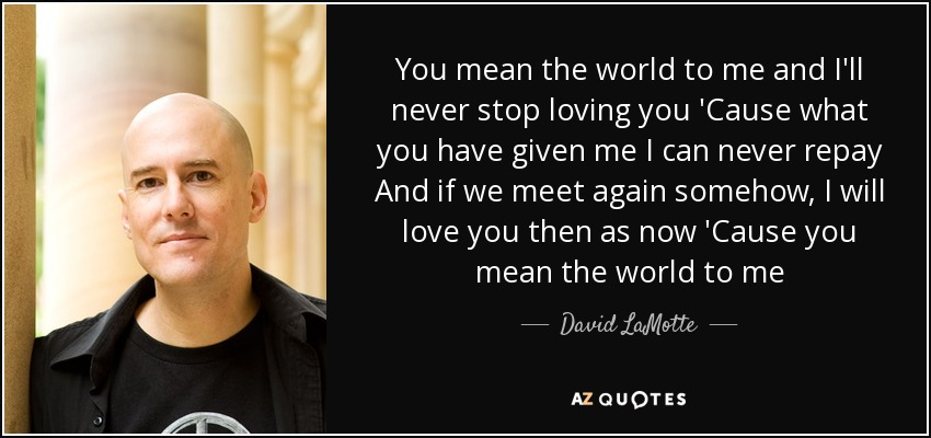 You mean the world to me and I'll never stop loving you 'Cause what you have given me I can never repay And if we meet again somehow, I will love you then as now 'Cause you mean the world to me - David LaMotte