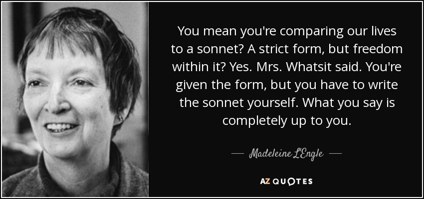 You mean you're comparing our lives to a sonnet? A strict form, but freedom within it? Yes. Mrs. Whatsit said. You're given the form, but you have to write the sonnet yourself. What you say is completely up to you. - Madeleine L'Engle