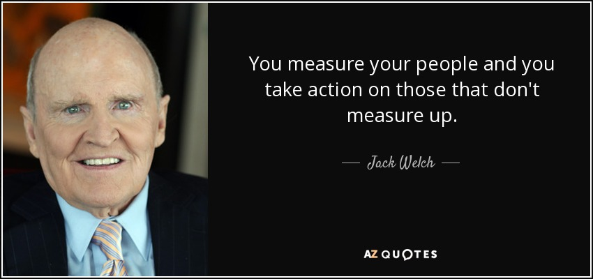 You measure your people and you take action on those that don't measure up. - Jack Welch
