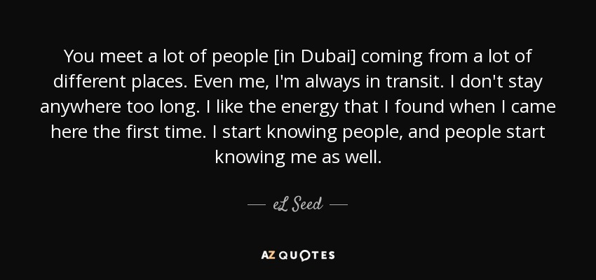 You meet a lot of people [in Dubai] coming from a lot of different places. Even me, I'm always in transit. I don't stay anywhere too long. I like the energy that I found when I came here the first time. I start knowing people, and people start knowing me as well. - eL Seed