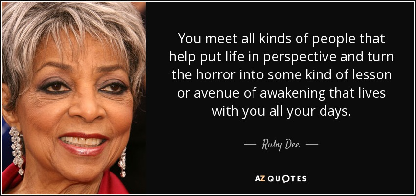 You meet all kinds of people that help put life in perspective and turn the horror into some kind of lesson or avenue of awakening that lives with you all your days. - Ruby Dee