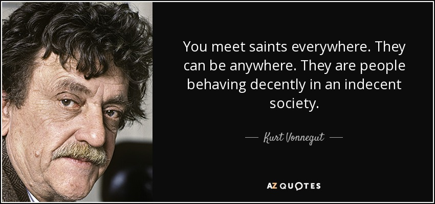 You meet saints everywhere. They can be anywhere. They are people behaving decently in an indecent society. - Kurt Vonnegut