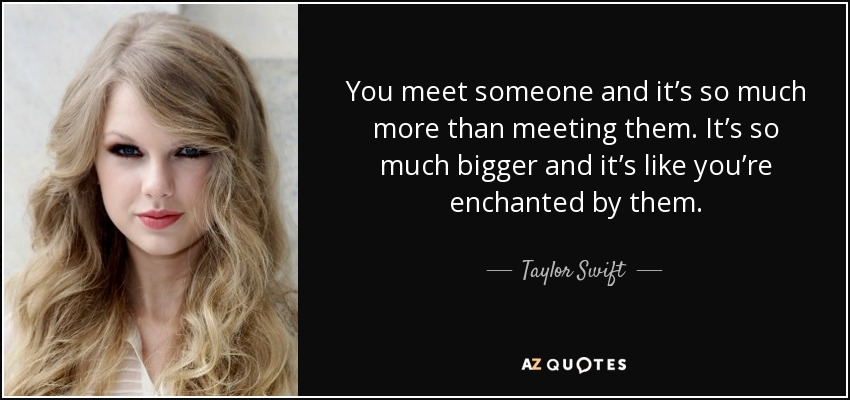 You meet someone and it's so much more than meeting them. It's so much bigger and it's like you're enchanted by them. - Taylor Swift