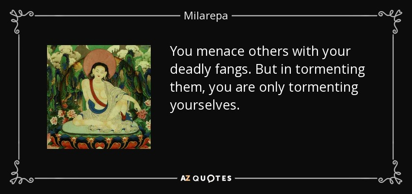 You menace others with your deadly fangs. But in tormenting them, you are only tormenting yourselves. - Milarepa