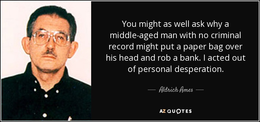 You might as well ask why a middle-aged man with no criminal record might put a paper bag over his head and rob a bank. I acted out of personal desperation. - Aldrich Ames