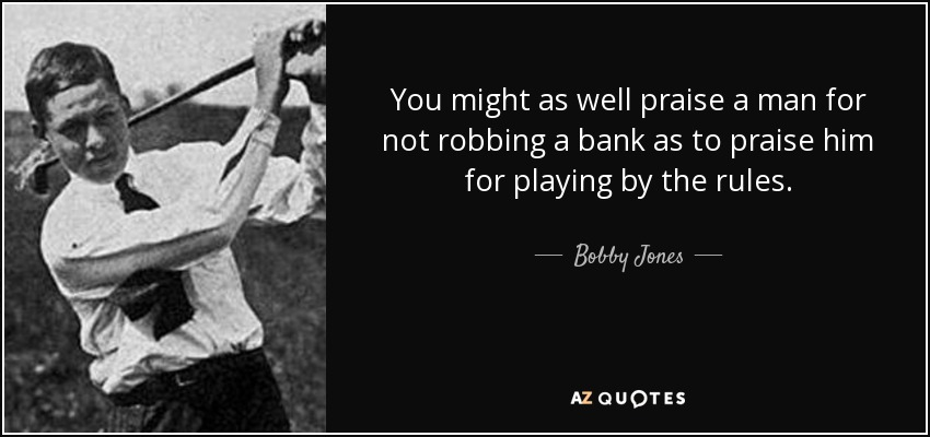 You might as well praise a man for not robbing a bank as to praise him for playing by the rules. - Bobby Jones