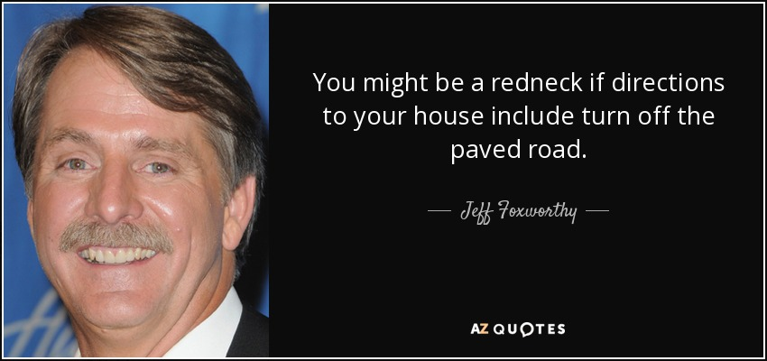You might be a redneck if directions to your house include turn off the paved road. - Jeff Foxworthy
