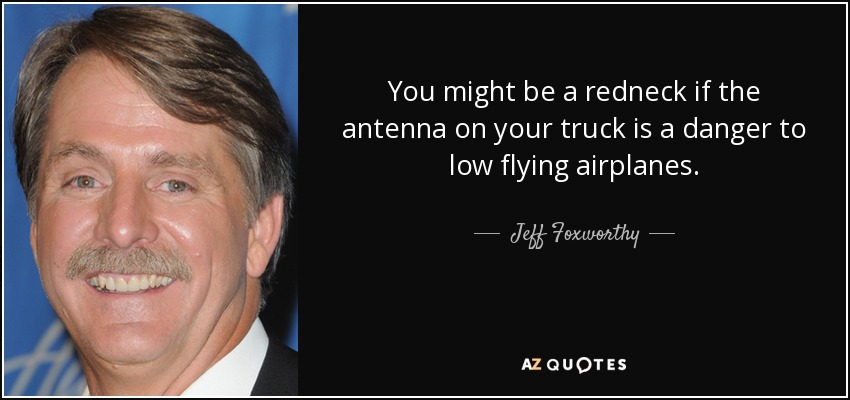 You might be a redneck if the antenna on your truck is a danger to low flying airplanes. - Jeff Foxworthy