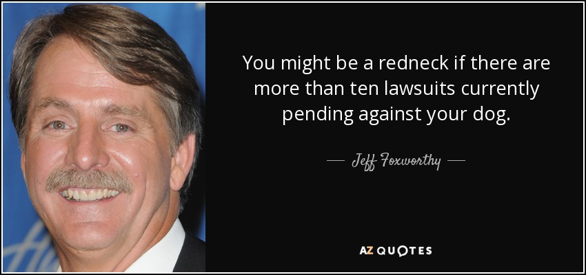 You might be a redneck if there are more than ten lawsuits currently pending against your dog. - Jeff Foxworthy