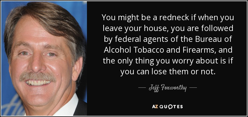 You might be a redneck if when you leave your house, you are followed by federal agents of the Bureau of Alcohol Tobacco and Firearms, and the only thing you worry about is if you can lose them or not. - Jeff Foxworthy