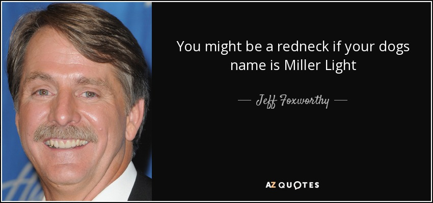You might be a redneck if your dogs name is Miller Light - Jeff Foxworthy