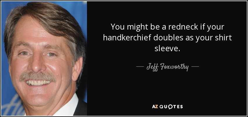You might be a redneck if your handkerchief doubles as your shirt sleeve. - Jeff Foxworthy