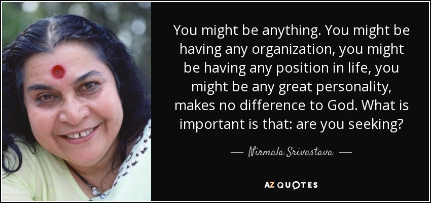 You might be anything. You might be having any organization, you might be having any position in life, you might be any great personality, makes no difference to God. What is important is that: are you seeking? - Nirmala Srivastava