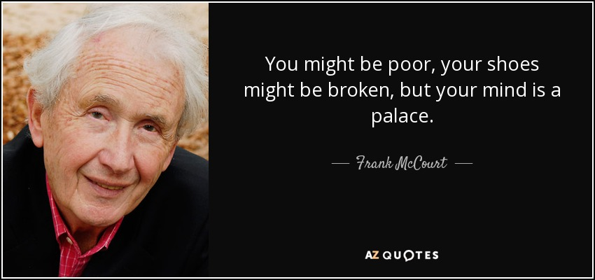 You might be poor, your shoes might be broken, but your mind is a palace. - Frank McCourt