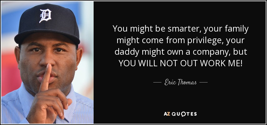 You might be smarter, your family might come from privilege, your daddy might own a company, but YOU WILL NOT OUT WORK ME! - Eric Thomas
