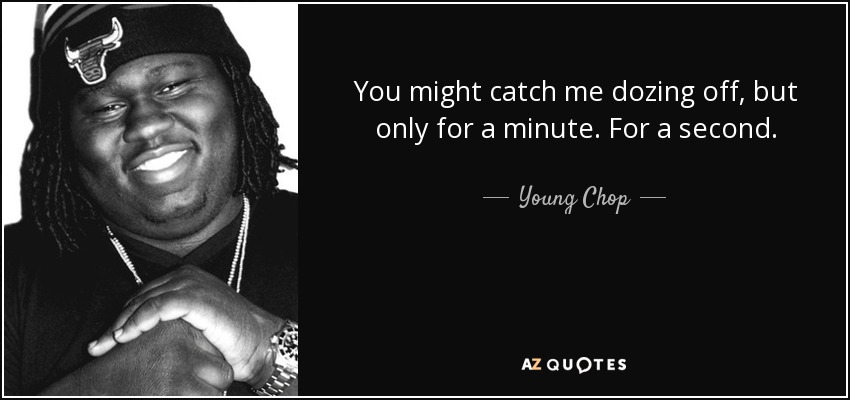 You might catch me dozing off, but only for a minute. For a second. - Young Chop