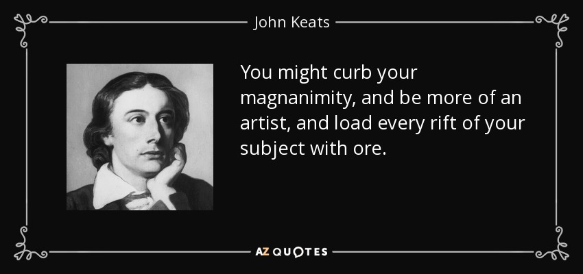 You might curb your magnanimity, and be more of an artist, and load every rift of your subject with ore. - John Keats