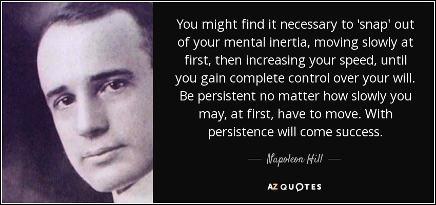 You might find it necessary to 'snap' out of your mental inertia, moving slowly at first, then increasing your speed, until you gain complete control over your will. Be persistent no matter how slowly you may, at first, have to move. With persistence will come success. - Napoleon Hill
