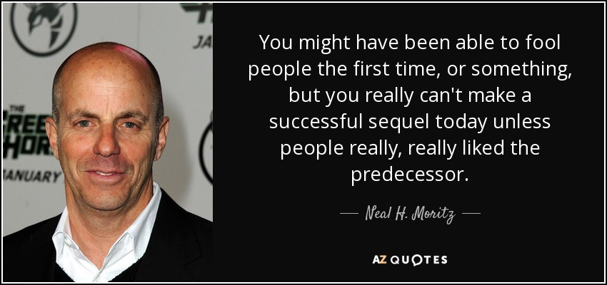 You might have been able to fool people the first time, or something, but you really can't make a successful sequel today unless people really, really liked the predecessor. - Neal H. Moritz