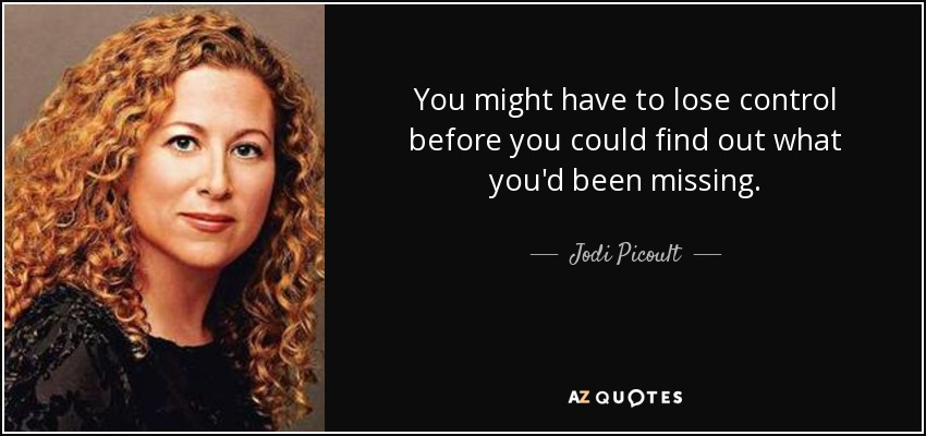 You might have to lose control before you could find out what you'd been missing. - Jodi Picoult