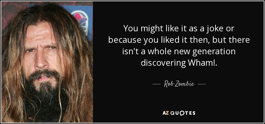 You might like it as a joke or because you liked it then, but there isn't a whole new generation discovering Wham!. - Rob Zombie