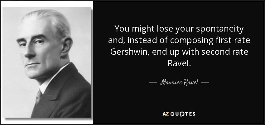 You might lose your spontaneity and, instead of composing first-rate Gershwin, end up with second rate Ravel. - Maurice Ravel