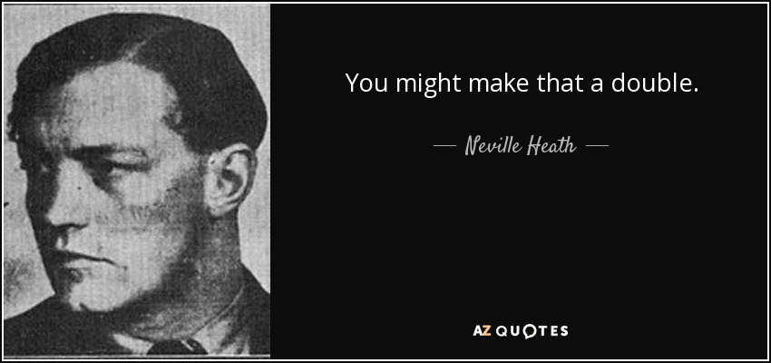 You might make that a double. - Neville Heath