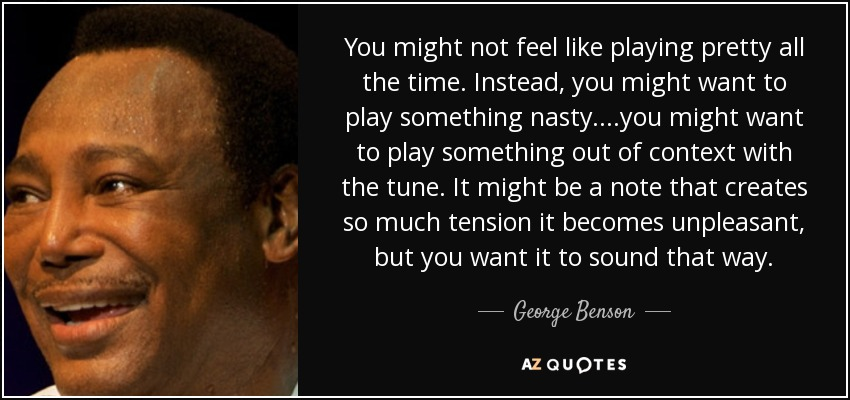 You might not feel like playing pretty all the time. Instead, you might want to play something nasty....you might want to play something out of context with the tune. It might be a note that creates so much tension it becomes unpleasant, but you want it to sound that way. - George Benson