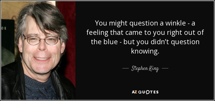 You might question a winkle - a feeling that came to you right out of the blue - but you didn't question knowing. - Stephen King