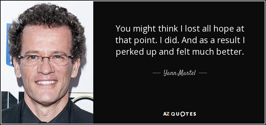 You might think I lost all hope at that point. I did. And as a result I perked up and felt much better. - Yann Martel