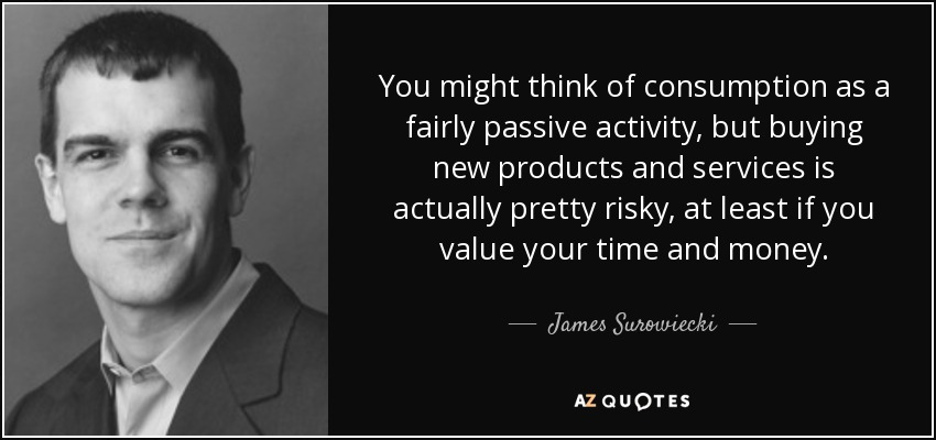 You might think of consumption as a fairly passive activity, but buying new products and services is actually pretty risky, at least if you value your time and money. - James Surowiecki