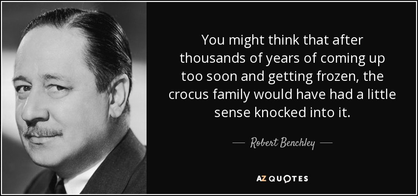 You might think that after thousands of years of coming up too soon and getting frozen, the crocus family would have had a little sense knocked into it. - Robert Benchley