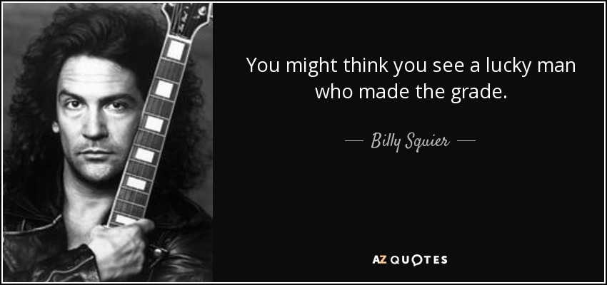 You might think you see a lucky man who made the grade. - Billy Squier