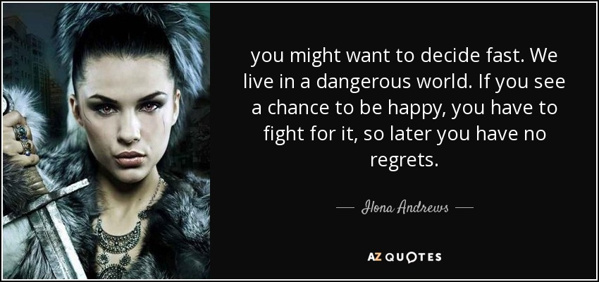 you might want to decide fast. We live in a dangerous world. If you see a chance to be happy, you have to fight for it, so later you have no regrets. - Ilona Andrews