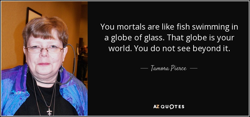 You mortals are like fish swimming in a globe of glass. That globe is your world. You do not see beyond it. - Tamora Pierce