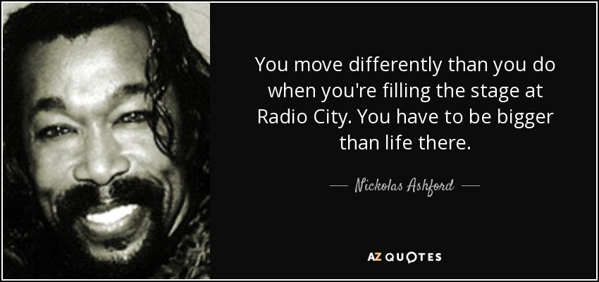 You move differently than you do when you're filling the stage at Radio City. You have to be bigger than life there. - Nickolas Ashford