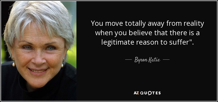 You move totally away from reality when you believe that there is a legitimate reason to suffer