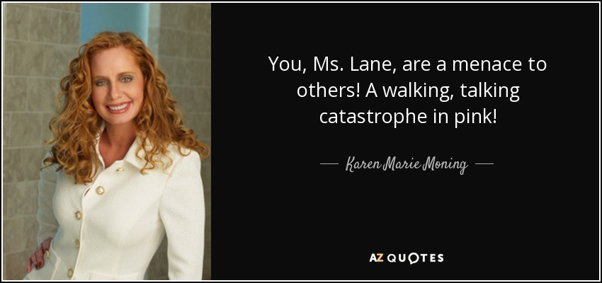 You, Ms. Lane, are a menace to others! A walking, talking catastrophe in pink! - Karen Marie Moning