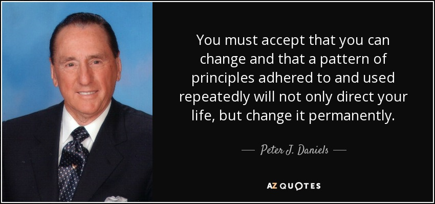 You must accept that you can change and that a pattern of principles adhered to and used repeatedly will not only direct your life, but change it permanently. - Peter J. Daniels