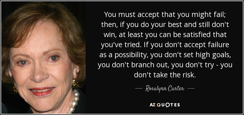 You must accept that you might fail; then, if you do your best and still don't win, at least you can be satisfied that you've tried. If you don't accept failure as a possibility, you don't set high goals, you don't branch out, you don't try - you don't take the risk. - Rosalynn Carter