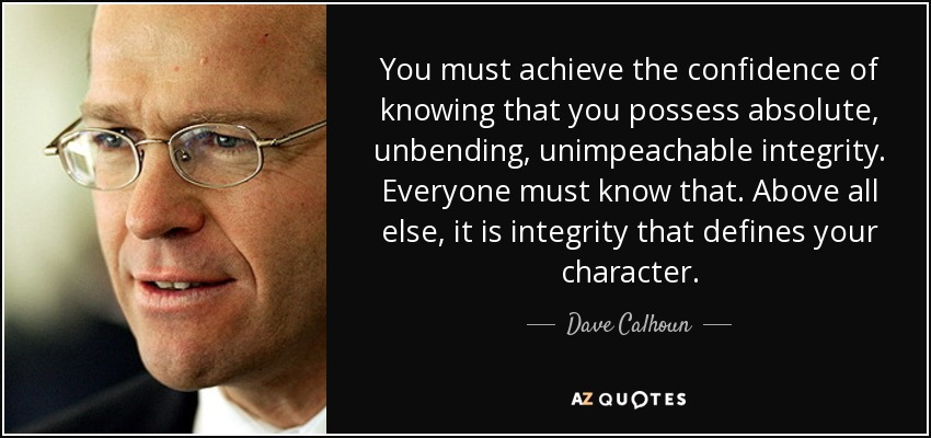 You must achieve the confidence of knowing that you possess absolute, unbending, unimpeachable integrity. Everyone must know that. Above all else, it is integrity that defines your character. - Dave Calhoun