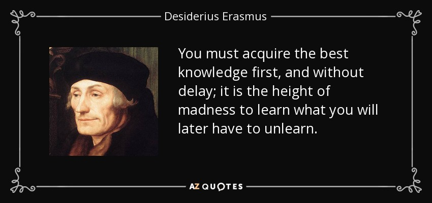 You must acquire the best knowledge first, and without delay; it is the height of madness to learn what you will later have to unlearn. - Desiderius Erasmus