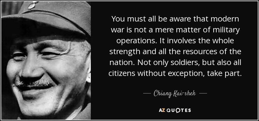 You must all be aware that modern war is not a mere matter of military operations. It involves the whole strength and all the resources of the nation. Not only soldiers, but also all citizens without exception, take part. - Chiang Kai-shek